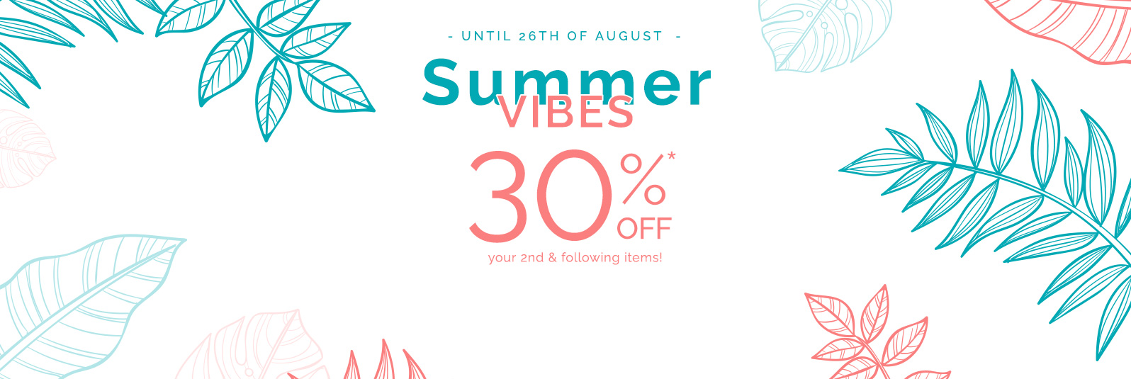 Summer vibes - 30%off* your 2nd and following items !